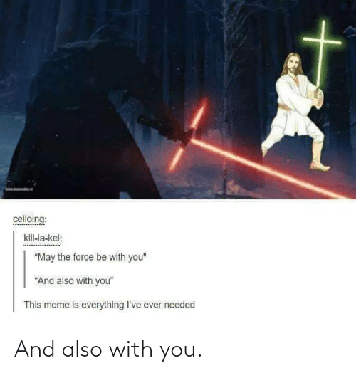 "the force: celloing:  kill-la-kel:  ""May the force be with you""  ""And also with you""  This meme is everything I've ever needed And also with you."