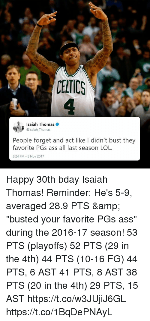 "Ass, Lol, and Memes: CELTICS  Isaiah Thomas  @lsaiah_Thomas  People forget and act like I didn't bust they  favorite PGs ass all last season LOL  8:24 PM 5 Nov 2017 Happy 30th bday Isaiah Thomas! Reminder: He's 5-9, averaged 28.9 PTS & ""busted your favorite PGs ass"" during the 2016-17 season!   53 PTS (playoffs) 52 PTS (29 in the 4th) 44 PTS (10-16 FG) 44 PTS, 6 AST 41 PTS, 8 AST 38 PTS (20 in the 4th) 29 PTS, 15 AST  https://t.co/w3JUjiJ6GL https://t.co/1BqDePNAyL"