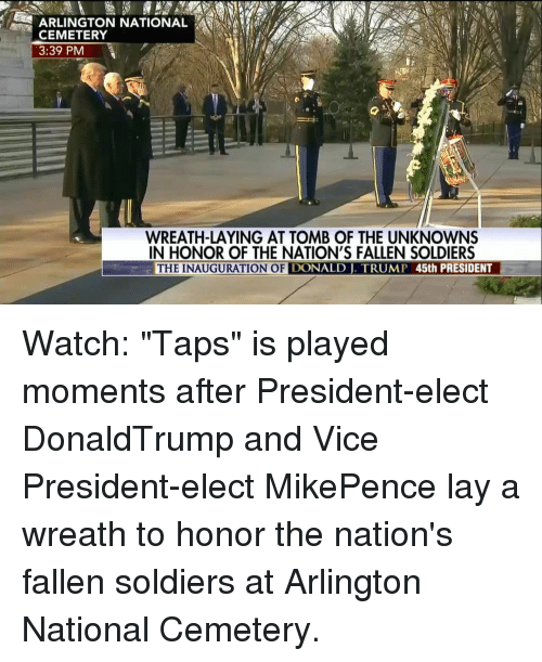 """Inauguration Of Donald Trump: CEMETERY  3:39 PM  WREATH-LAYING AT TOMB OF THE UNKNOWNS  IN HONOR OF THE NATION'S FALLEN SOLDIERS  THE INAUGURATION OF  DONALD TRUMP 45th PRESIDENT Watch: """"Taps"""" is played moments after President-elect DonaldTrump and Vice President-elect MikePence lay a wreath to honor the nation's fallen soldiers at Arlington National Cemetery."""