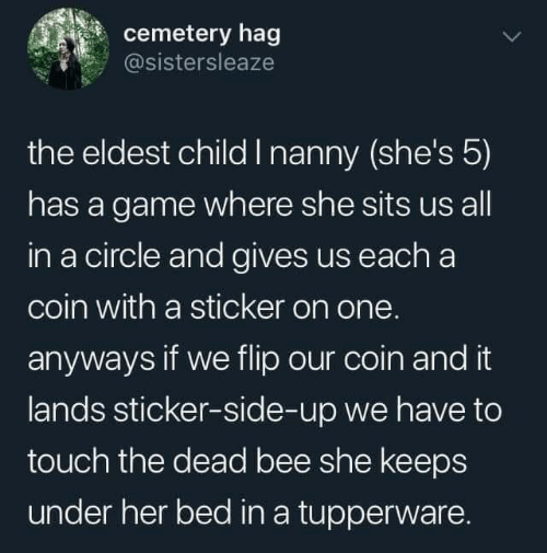 Sticker: cemetery hag  @sistersleaze  the eldest child I nanny (she's 5)  has a game where she sits us all  in a circle and gives us each a  coin with a sticker on one.  anyways if we flip our coin and it  lands sticker-side-up we have to  touch the dead bee she keeps  under her bed in a tupperware.