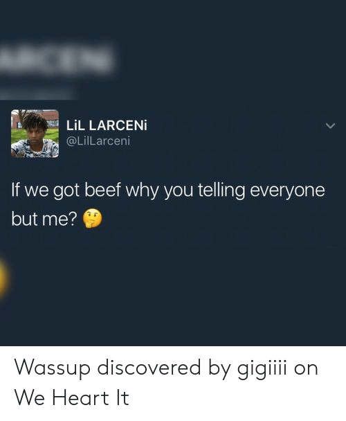 We Heart: CEN  LiL LARCENI  @LilLarceni  If we got beef why you telling everyone  but me? Wassup discovered by gigiiii on We Heart It