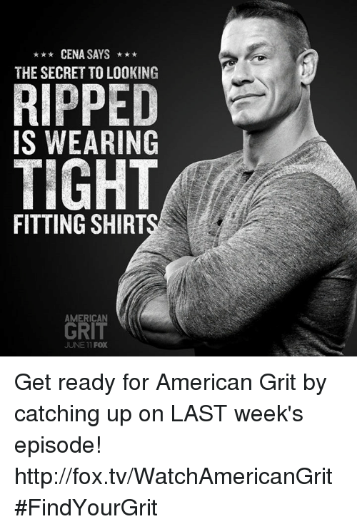 grits: CENA SAYS  t  THE SECRET TO LOOKING  RIPPED  IS WEARING  TIGHT  FITTING SHIRTS  AMERICAN  GRIT  JUNE 11 FOX Get ready for American Grit by catching up on LAST week's episode! http://fox.tv/WatchAmericanGrit #FindYourGrit