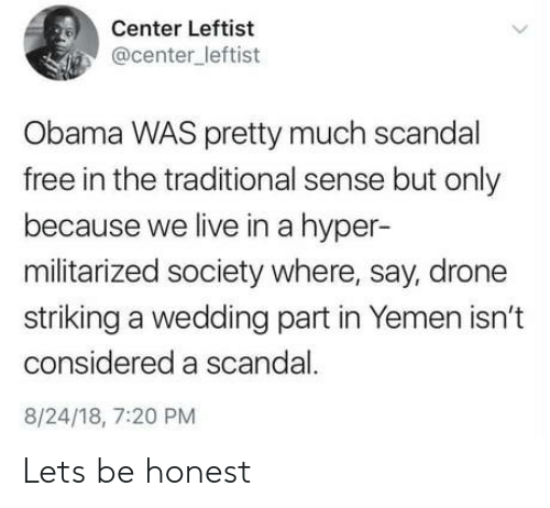 yemen: Center Leftist  @center_leftist  Obama WAS pretty much scandal  free in the traditional sense but only  because we live in a hyper-  militarized society where, say, drone  striking a wedding part in Yemen isn't  considered a scandal.  8/24/18, 7:20 PM Lets be honest