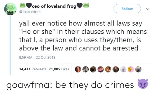 "Target, Tumblr, and Blog: ceo of loveland frog'  Follow  @lildarkvixen  yall ever notice how almost all laws say  ""He or she"" in their clauses which means  that I, a person who uses they/them, is  above the law and cannot be arrested  8:59 AM - 22 Oct 2019  14,411 Retweets 71,805 Likes goawfma: be they do crimes 😈"