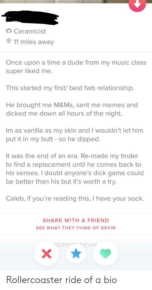 Butt, Dude, and Memes: Ceramicist  11 miles away  Once upon a time a dude from my music class  super liked me  This started my first/ best fwb relationship  He brought me M&Ms, sent me memes and  dicked me down all hours of the night  Im as vanilla as my skin and I wouldn't let him  put it in my butt - so he dipped  It was the end of an era. Re-made my tinder  to find a replacement until he comes back to  his senses. I doubt anyone's dick game could  be better than his but it's worth a tryy  Caleb, if you're reading this, I have your sock  SHARE WITH A FRIEND  SEE WHAT THEY THINK OF DEVIN Rollercoaster ride of a bio