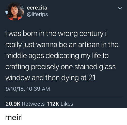 Life, The Middle, and MeIRL: cerezita  @liferips  i was born in the wrong century i  really just wanna be an artisan in the  middle ages dedicating my life to  crafting precisely one stained glass  window and then dying at 21  9/10/18, 10:39 AM  20.9K Retweets 112K Likes meirl