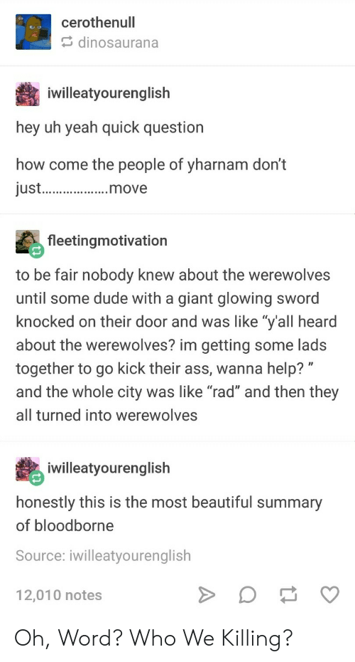 """Ass, Beautiful, and Dude: cerothenull  dinosaurana  iwilleatyourenglish  hey uh yeah quick question  how come the people of yharnam don't  just.  fleetingmotivation  to be fair nobody knew about the werewolves  until some dude with a giant glowing sword  knocked on their door and was like """"y'all heard  about the werewolves? im getting some lads  together to go kick their ass, wanna help? """"  and the whole city was like """"rad"""" and then they  all turned into werewolves  iwilleatyourenglish  honestly this is the most beautiful summary  of bloodborne  Source: iwilleatyourenglish  12,010 notes Oh, Word? Who We Killing?"""