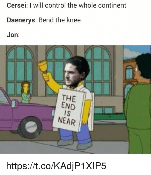 Control, Will, and Continent: Cersei: I will control the whole continent  Daenerys: Bend the knee  Jon:  THE  END  IS  NEAR https://t.co/KAdjP1XIP5