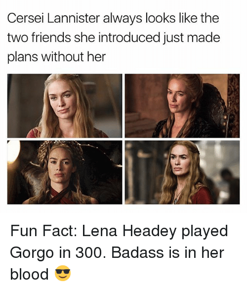 Badasses: Cersei Lannister always looks like the  two friends she introduced just made  plans without her Fun Fact: Lena Headey played Gorgo in 300. Badass is in her blood 😎