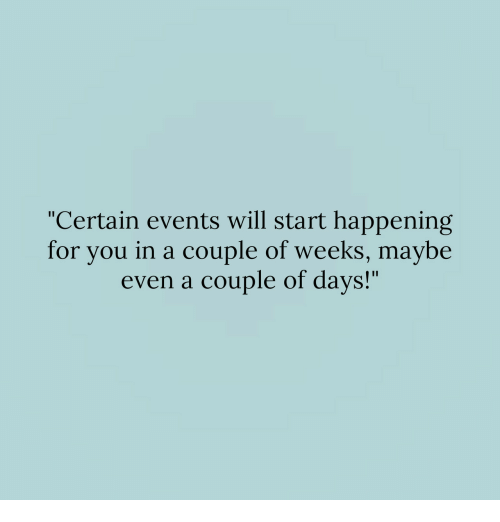 "Will, You, and For: ""Certain events will start happening  for you in a couple of weeks, maybe  even a couple of days!"""