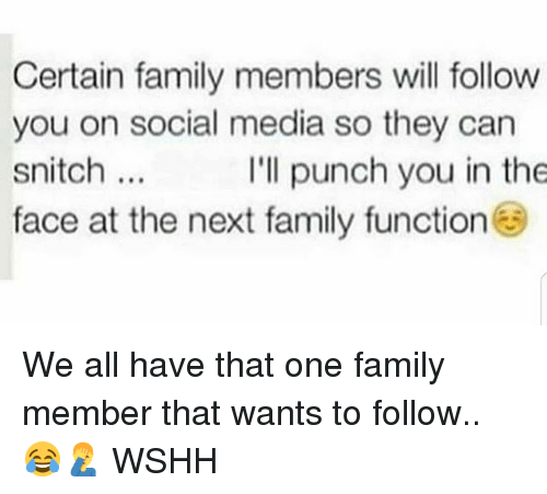 Family, Memes, and Snitch: Certain family members will follow  you on social media so they can  snitch.  face at the next family function  I'll punch you in the We all have that one family member that wants to follow.. 😂🤦♂️ WSHH