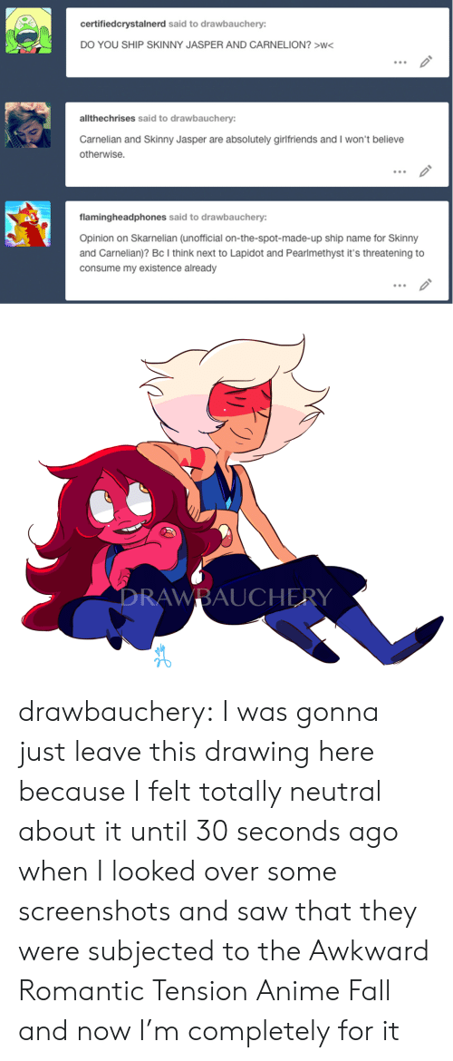 Anime, Fall, and Saw: certifiedcrystalnerd said to drawbauchery:  DO YOU SHIP SKINNY JASPER AND CARNELION?>W<  .00  allthechrises said to drawbauchery:  Carnelian and Skinny Jasper are absolutely girlfriends and I won't believe  otherwise.  flamingheadphones said to drawbauchery:  Opinion on Skarnelian (unofficial on-the-spot-made-up ship name for Skinny  and Carnelian)? BC I think next to Lapidot and Pearlmethyst it's threatening to  consume my existence already   RAWBAUCHERY drawbauchery:  I was gonna just leave this drawing here because I felt totally neutral about it until 30 seconds ago when I looked over some screenshots and saw that they were subjected to the Awkward Romantic Tension Anime Fall and now I'm completely for it