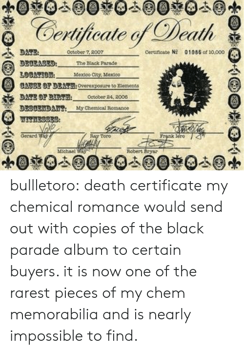 Rarest: Certijicale Death  detober 2007  Ceruneato  01085 od 10000  3300A83D  The Black Parade  Mexioo Cty, Vextco  CATSE OP DEAT:Overexpoaure to Rlementa  DATE OP BT October 24, 2000  DL30xiDAu My Chemical Bomance  Gerard W  nk Iero 4  Toro  nebert Eysr bullletoro: death certificate my chemical romance would send out with copies of the black parade album to certain buyers. it is now one of the rarest pieces of my chem memorabilia and is nearly impossible to find.