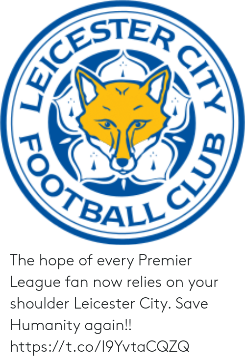 Memes, Premier League, and Hope: CESTER  OOTBALL CLUE  CITY The hope of every Premier League fan now relies on your shoulder Leicester City. Save Humanity again!! https://t.co/I9YvtaCQZQ