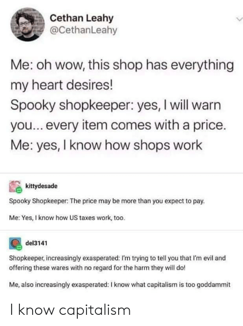 Increasingly: Cethan Leahy  @CethanLeahy  Me: oh wow, this shop has everything  my heart desires!  Spooky shopkeeper: yes, I will warn  you...every item comes with a price.  Me: yes, I know how shops work  kittydesade  Spooky Shopkeeper: The price may be more than you expect to pay.  Me: Yes, I know how US taxes work, too.  del3141  Shopkeeper, increasingly exasperated: I'm trying to tell you that I'm evil and  offering these wares with no regard for the harm they will do!  Me, also increasingly exasperated: I know what capitalism is too goddammit I know capitalism