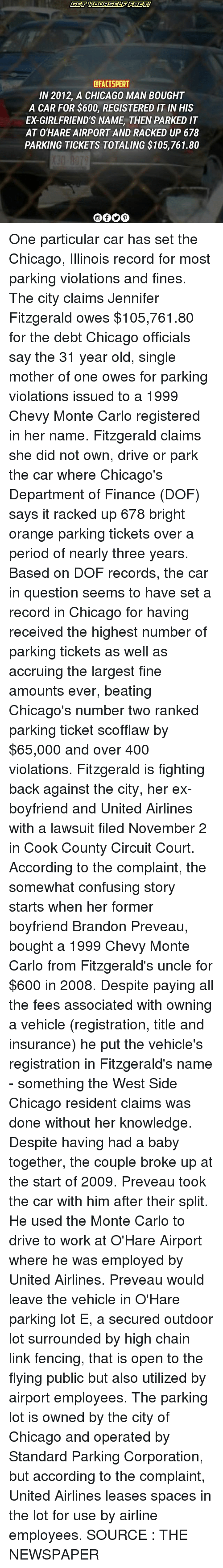 West Side: CFACTSPERT  IN 2012, A CHICAGO MAN BOUGHT  A CAR FOR $600, REGISTERED IT INHIS  ED GIRLFRIEND'S NAME THEN PARKED IT  AT O'HARE AIRPORT AND RACKED UP 678  PARKING TICKETS TOTALING $105,761.80 One particular car has set the Chicago, Illinois record for most parking violations and fines. The city claims Jennifer Fitzgerald owes $105,761.80 for the debt Chicago officials say the 31 year old, single mother of one owes for parking violations issued to a 1999 Chevy Monte Carlo registered in her name. Fitzgerald claims she did not own, drive or park the car where Chicago's Department of Finance (DOF) says it racked up 678 bright orange parking tickets over a period of nearly three years. Based on DOF records, the car in question seems to have set a record in Chicago for having received the highest number of parking tickets as well as accruing the largest fine amounts ever, beating Chicago's number two ranked parking ticket scofflaw by $65,000 and over 400 violations. Fitzgerald is fighting back against the city, her ex-boyfriend and United Airlines with a lawsuit filed November 2 in Cook County Circuit Court. According to the complaint, the somewhat confusing story starts when her former boyfriend Brandon Preveau, bought a 1999 Chevy Monte Carlo from Fitzgerald's uncle for $600 in 2008. Despite paying all the fees associated with owning a vehicle (registration, title and insurance) he put the vehicle's registration in Fitzgerald's name - something the West Side Chicago resident claims was done without her knowledge. Despite having had a baby together, the couple broke up at the start of 2009. Preveau took the car with him after their split. He used the Monte Carlo to drive to work at O'Hare Airport where he was employed by United Airlines. Preveau would leave the vehicle in O'Hare parking lot E, a secured outdoor lot surrounded by high chain link fencing, that is open to the flying public but also utilized by airport employees. The parking lot is owned by the city of Chicago and operated by Standard Parking Corporation, but according to the complaint, United Airlines leases spaces in the lot for use by airline employees. SOURCE : THE NEWSPAPER