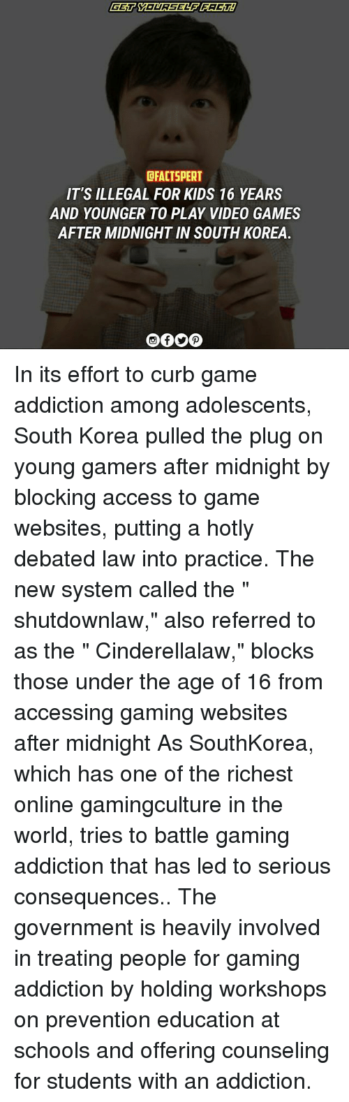 "Memes, Video Games, and Access: CFACTSPERT  IT'S ILLEGAL FOR KIDS 16 YEARS  AND YOUNGER TO PLAY VIDEO GAMES  AFTER MIDNIGHT IN SOUTH KOREA In its effort to curb game addiction among adolescents, South Korea pulled the plug on young gamers after midnight by blocking access to game websites, putting a hotly debated law into practice. The new system called the "" shutdownlaw,"" also referred to as the "" Cinderellalaw,"" blocks those under the age of 16 from accessing gaming websites after midnight As SouthKorea, which has one of the richest online gamingculture in the world, tries to battle gaming addiction that has led to serious consequences.. The government is heavily involved in treating people for gaming addiction by holding workshops on prevention education at schools and offering counseling for students with an addiction."