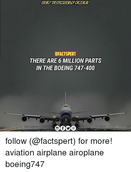 Memes, Airplane, and Boeing: CFACTSPERT  THERE ARE 6 MILLION PARTS  IN THE BOEING 747-400 follow (@factspert) for more! aviation airplane airoplane boeing747