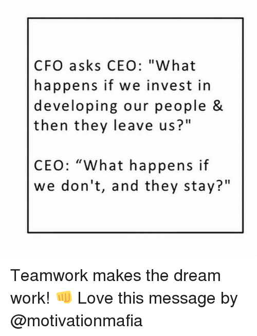 "Love, Memes, and Work: CFO asks CEO: ""What  happens if we invest in  developing our people &  then they leave us?""  CEO: ""What happens if  we don't, and they stay?"" Teamwork makes the dream work! 👊 Love this message by @motivationmafia"