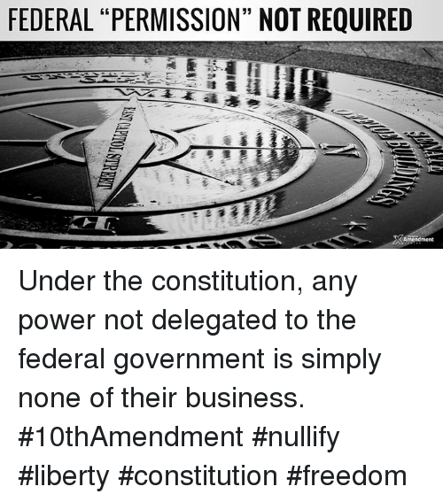 "Memes, Business, and Constitution: CG  FEDERAL ""PERMISSION"" NOT REQUIRED Under the constitution, any power not delegated to the federal government is simply none of their business.  #10thAmendment #nullify #liberty #constitution #freedom"