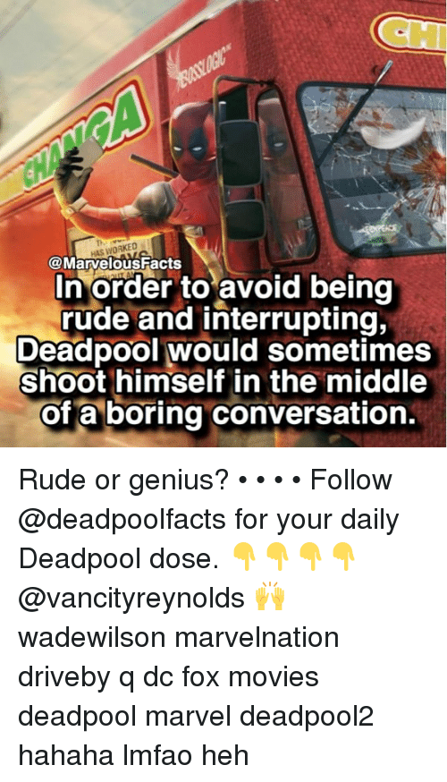 Facts, Memes, and Movies: CH  HAS WORKED  @Marvelous Facts  In order to avoid being  rude and interrupting,  Deadpool would sometimes  shoot himself in the middle  of a boring conversation. Rude or genius? • • • • Follow @deadpoolfacts for your daily Deadpool dose. 👇👇👇👇 @vancityreynolds 🙌 wadewilson marvelnation driveby q dc fox movies deadpool marvel deadpool2 hahaha lmfao heh