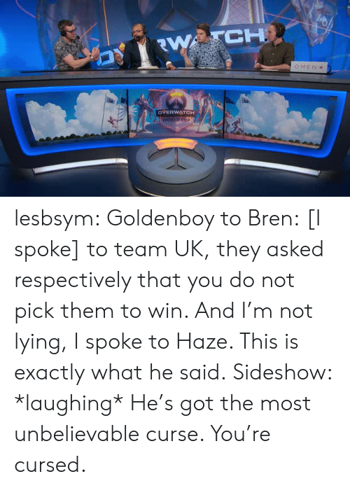 Tumblr, Blog, and Lying: CH  OMEN  OVERWATCH lesbsym:  Goldenboy to Bren: [I spoke] to team UK, they asked respectively that you do not pick them to win. And I'm not lying, I spoke to Haze. This is exactly what he said. Sideshow: *laughing* He's got the most unbelievable curse. You're cursed.