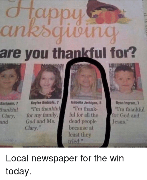 "Funny, Local, and Newspaper: CHa  are you thankful for?  Banhamn.7 Keylee Bedsale, 7  isabella Jerhigan, B  Ryan Ingram, 7  thankful  I'm thankful  ""I'm thank-  ""I'm thankful  Clary, for my family  ful for all the  for God and  God and Ms.  dead people  Jesus  because at  Clary  least they Local newspaper for the win today."