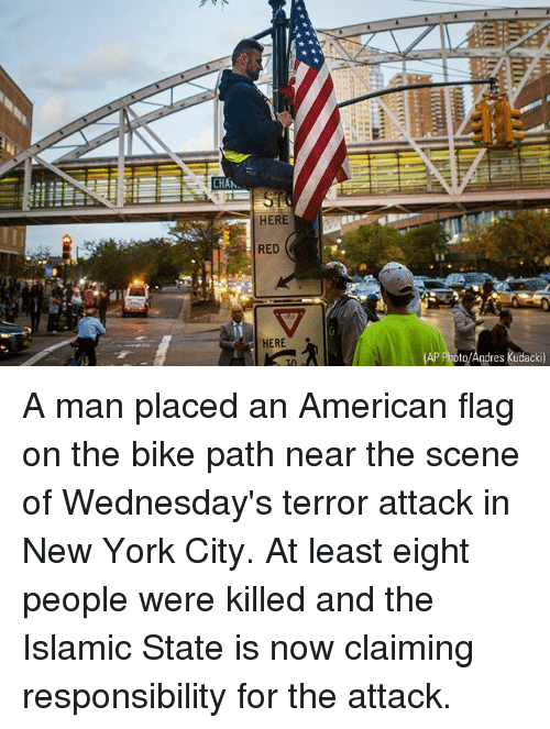 Memes, New York, and American: CHA  HERE  RED  HERE  to/Andres kudacki) A man placed an American flag on the bike path near the scene of Wednesday's terror attack in New York City. At least eight people were killed and the Islamic State is now claiming responsibility for the attack.