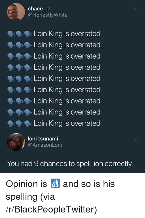 Blackpeopletwitter, Lion, and Tsunami: chace  @HonestlyWhite  Loin King is overrated  Loin King is overrated  Loin King is overrated  Loin King is overrated  Loin King is overrated  Loin King is overrated  Loin King is overrated  Loin King is overrated  Loin King is overrated  朱  loni tsunami  @AmazonLoni  You had 9 chances to spell lion correctly. Opinion is 🚮 and so is his spelling (via /r/BlackPeopleTwitter)