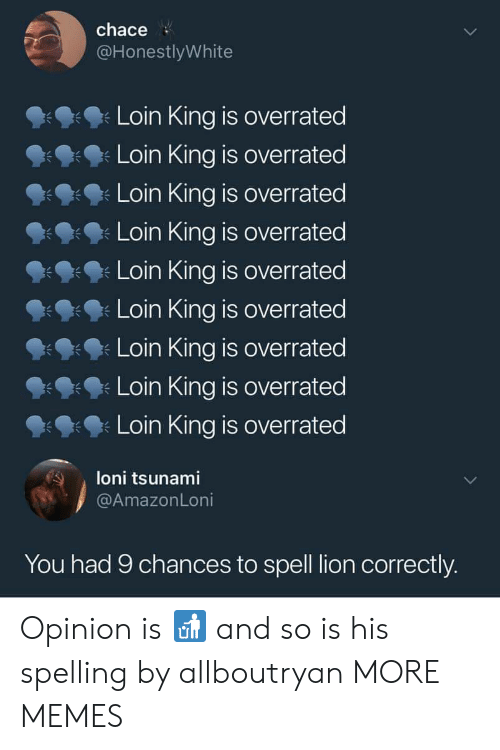 Dank, Memes, and Target: chace  @HonestlyWhite  Loin King is overrated  Loin King is overrated  Loin King is overrated  Loin King is overrated  Loin King is overrated  Loin King is overrated  Loin King is overrated  Loin King is overrated  Loin King is overrated  朱  loni tsunami  @AmazonLoni  You had 9 chances to spell lion correctly. Opinion is 🚮 and so is his spelling by allboutryan MORE MEMES