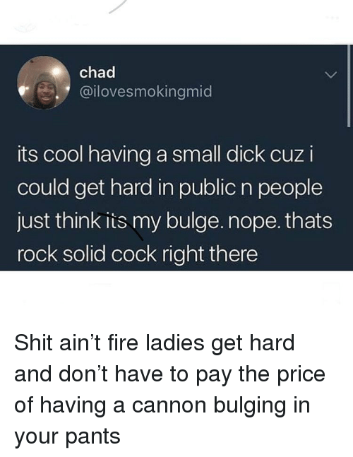 Fire, Funny, and Shit: chad  @ilovesmokingmic  its cool having a small dick cuz i  could get hard in public n people  just think is my bulge. nope. thats  rock solid cock right there Shit ain't fire ladies get hard and don't have to pay the price of having a cannon bulging in your pants