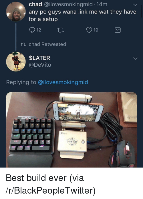 Blackpeopletwitter, Wat, and Best: chad @ilovesmokingmid 14m  any pc guys wana link me wat they have  for a setup  12 th  19  ti chad Retweeted  SLATER  @DeVito  Replying to @ilovesmokingmic  1- Best build ever (via /r/BlackPeopleTwitter)