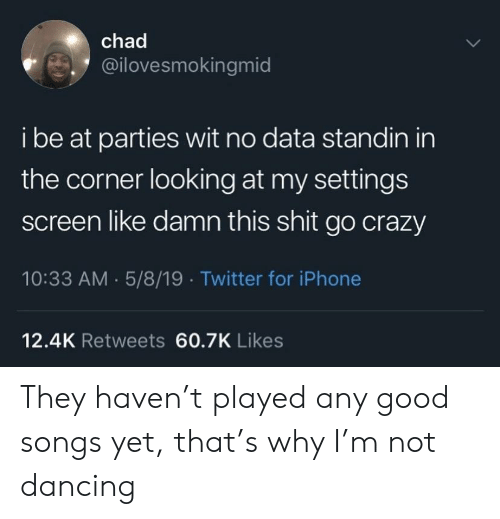 Crazy, Dancing, and Iphone: chad  @ilovesmokingmid  i be at parties wit no data standin in  the corner looking at my settings  screen like damn this shit go crazy  10:33 AM 5/8/19 Twitter for iPhone  12.4K Retweets 60.7K Likes They haven't played any good songs yet, that's why I'm not dancing