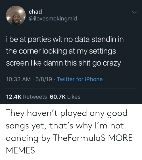 Crazy, Dancing, and Dank: chad  @ilovesmokingmid  i be at parties wit no data standin in  the corner looking at my settings  screen like damn this shit go crazy  10:33 AM 5/8/19 Twitter for iPhone  12.4K Retweets 60.7K Likes They haven't played any good songs yet, that's why I'm not dancing by TheFormulaS MORE MEMES
