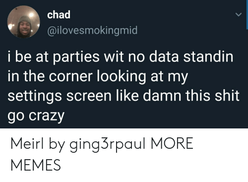 Crazy, Dank, and Memes: chad  @ilovesmokingmid  i be at parties wit no data standin  in the corner looking at my  settings screen like damn this shit  go crazy Meirl by ging3rpaul MORE MEMES
