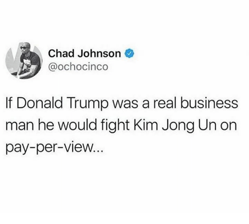 Donald Trump, Kim Jong-Un, and Nfl: Chad Johnson  @ochocinco  If Donald Trump was a real business  man he would fight Kim Jong Un on  pay-per-view...