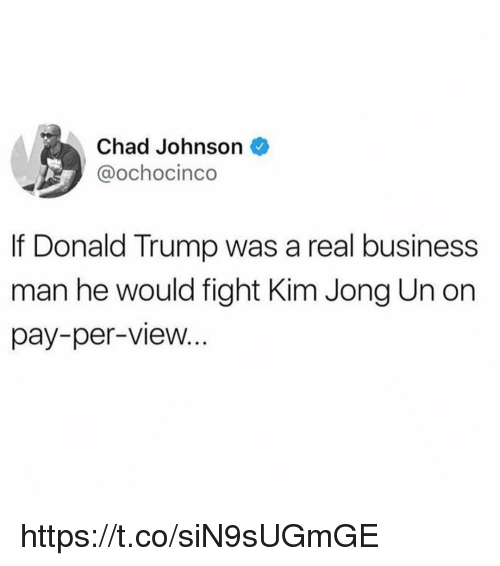 Donald Trump, Kim Jong-Un, and Business: Chad Johnson  @ochocinco  If Donald Trump was a real business  man he would fight Kim Jong Un on  pay-per-view... https://t.co/siN9sUGmGE