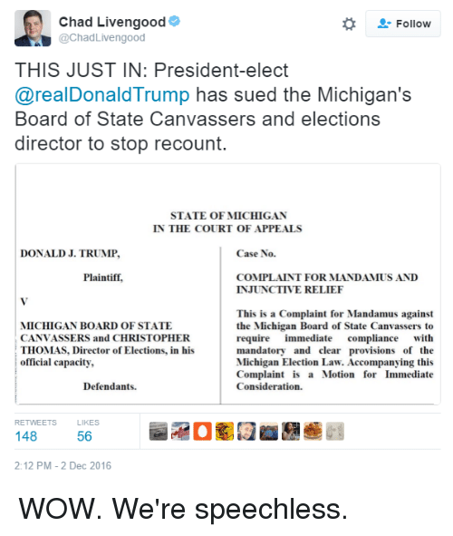 Memes, Michigan, and Sued: Chad Livengood  Follow  @Chad Livengood  THIS JUST IN: President-elect  @realDonald Trump has sued the Michigan's  Board of State Canvassers and elections  director to stop recount.  STATE OF MICHIGAN  IN THE COURT OF APPEALS  DONALD J. TRUMP,  Case No.  Plaintiff,  COMPLAINT FOR MANDAMUS AND  INJUNCTIVE RELIEF  This is a Complaint for Mandamus against  MICHIGAN BOARD OF STATE  the Michigan Board of State Canvassers to  CANVASSERS and CHRISTOPHER  require immediate  compliance with  THOMAS, Director of Elections, in his  mandatory and clear provisions of the  official capacity,  Michigan Election Law. Accompanying this  Complaint is a Motion for Immediate  Consideration.  Defendants.  RETWEETS  KES  148  56  2:12 PM 2 Dec 2016 WOW. We're speechless.