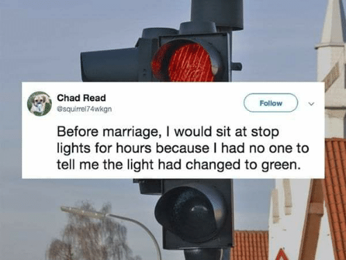 Marriage, Light, and Chad: Chad Read  Follow  esquirrel74wkgn  Before marriage, I would sit at stop  lights for hours because I had no one to  tell me the light had changed to green.