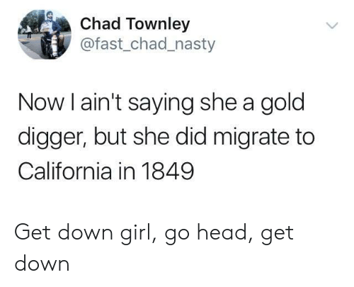 Gold Digger, Head, and Nasty: Chad Townley  @fast_chad_nasty  Now l ain't saying she a gold  digger, but she did migrate to  California in 1849 Get down girl, go head, get down