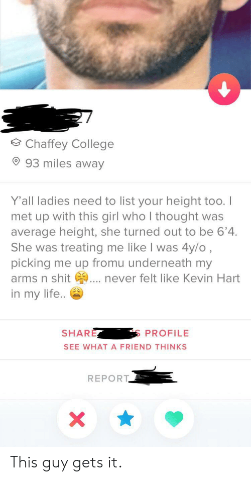 College, Kevin Hart, and Life: Chaffey College  93 miles away  Yall ladies need to list your height too.I  met up with this girl who I thought was  average height, she turned out to be 6'4.  She was treating me like I was 4y/o  picking me up fromu underneath my  arms n shit . never felt like Kevin Hart  in my life..  SHARE  S PROFILE  SEE WHAT A FRIEND THINKS  REPORT This guy gets it.