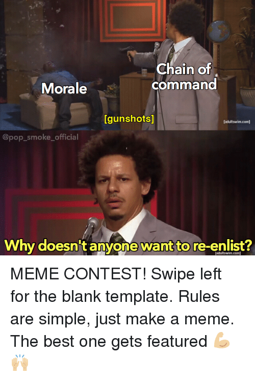 Meme, Memes, and Pop: Chain of  command  Morale  [gunshots]  [adultswim.com)  @pop_smoke_official  Why doesn't anyone want to re-enlist?  [adultswim.com MEME CONTEST! Swipe left for the blank template. Rules are simple, just make a meme. The best one gets featured 💪🏼🙌🏼