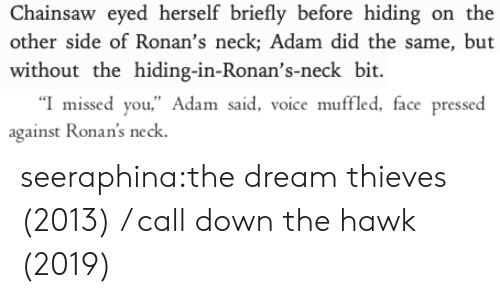 "Other Side: Chainsaw eyed herself briefly before hiding on the  other side of Ronan's neck; Adam did the same, but  without the hiding-in-Ronan's-neck bit   ""I missed you,"" Adam said, voice muffled, face pressed  against Ronan's neck seeraphina:the dream thieves (2013) / call down the hawk (2019)"