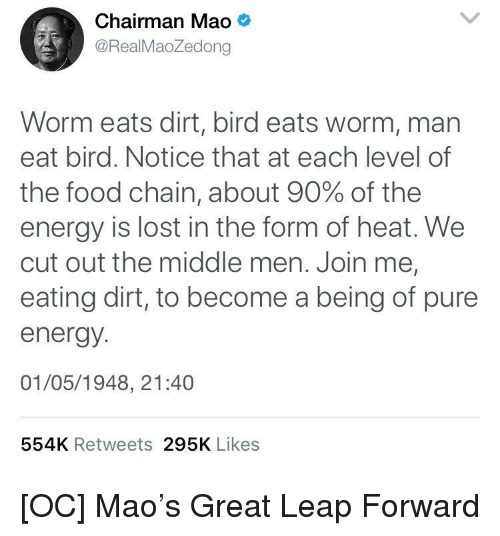 Energy, Food, and Lost: Chairman Mao  @RealMaoZedong  Worm eats dirt, bird eats worm, man  eat bird. Notice that at each level of  the food chain, about 90% of the  energy is lost in the form of heat. We  cut out the middle men. Join me,  eating dirt, to become a being of pure  energy  01/05/1948, 21:40  554K Retweets 295K Likes [OC] Mao's Great Leap Forward