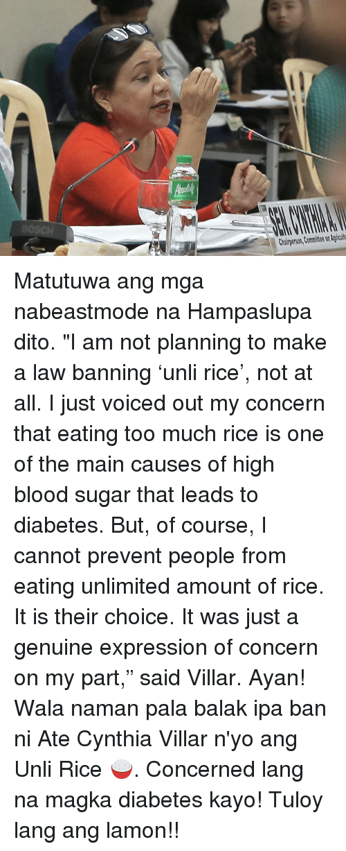 "Too Much, Diabetes, and Sugar: Chairperson, Committee on Agricult Matutuwa ang mga nabeastmode na Hampaslupa dito.  ""I am not planning to make a law banning 'unli rice', not at all.  I just voiced out my concern that eating too much rice is one of the main causes of high blood sugar that leads to diabetes. But, of course, I cannot prevent people from eating unlimited amount of rice. It is their choice. It was just a genuine expression of concern on my part,"" said Villar.  Ayan! Wala naman pala balak ipa ban ni Ate Cynthia Villar n'yo ang Unli Rice 🍚. Concerned lang na magka diabetes kayo! Tuloy lang ang lamon!!"