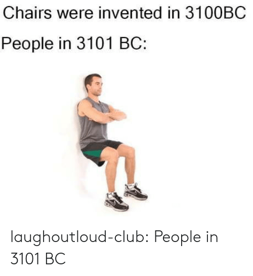 Club, Tumblr, and Blog: Chairs were invented in 3100BC  People in 3101 BC: laughoutloud-club:  People in 3101 BC