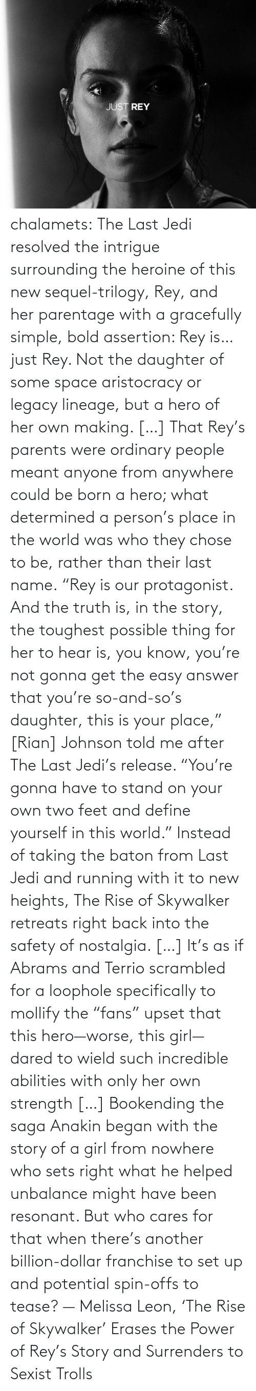 "daughter: chalamets:  The Last Jedi resolved the intrigue surrounding the heroine of this new sequel-trilogy, Rey, and her parentage with a gracefully simple, bold assertion: Rey is… just Rey. Not the daughter of some space aristocracy or legacy lineage, but a hero of her own making. […] That Rey's parents were ordinary people meant anyone from anywhere could be born a hero; what determined a person's place in the world was who they chose to be, rather than their last name. ""Rey is our protagonist. And the truth is, in the story, the toughest possible thing for her to hear is, you know, you're not gonna get the easy answer that you're so-and-so's daughter, this is your place,"" [Rian] Johnson told me after The Last Jedi's release. ""You're gonna have to stand on your own two feet and define yourself in this world."" Instead of taking the baton from Last Jedi and running with it to new heights, The Rise of Skywalker retreats right back into the safety of nostalgia. […] It's as if Abrams and Terrio scrambled for a loophole specifically to mollify the ""fans"" upset that this hero—worse, this girl—dared to wield such incredible abilities with only her own strength […] Bookending the saga Anakin began with the story of a girl from nowhere who sets right what he helped unbalance might have been resonant. But who cares for that when there's another billion-dollar franchise to set up and potential spin-offs to tease? — Melissa Leon, 'The Rise of Skywalker' Erases the Power of Rey's Story and Surrenders to Sexist Trolls"