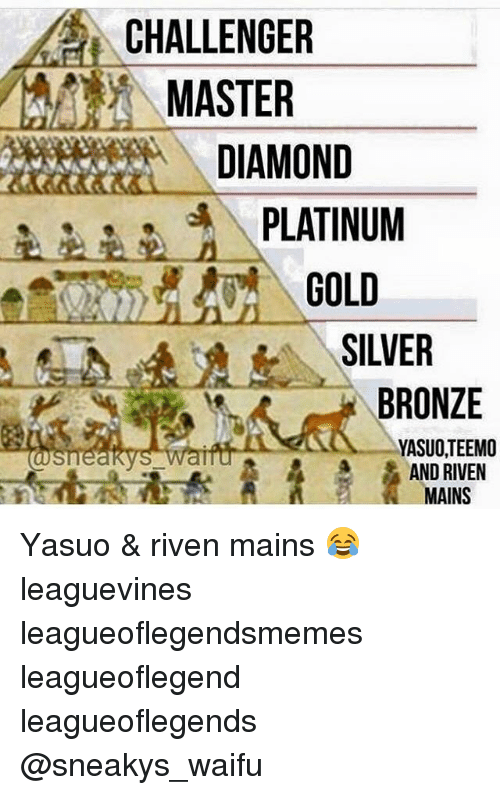 Memes, Diamond, and Maine: CHALLENGER  MASTER  DIAMOND  PLATINUM  GOLD  SILVER  BRONZE  YASUOTEEMO  AND RIVEN  MAINS Yasuo & riven mains 😂 leaguevines leagueoflegendsmemes leagueoflegend leagueoflegends @sneakys_waifu
