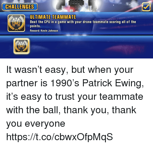 Drone, Memes, and Thank You: CHALLENGES  A.  ULTIMATE  TEAMMATE  Beat the CPU in a game with your drone teammate scoring all of the  points.  Reward: Kevin Johnson It wasn't easy, but when your partner is 1990's Patrick Ewing, it's easy to trust your teammate with the ball, thank you, thank you everyone https://t.co/cbwxOfpMqS