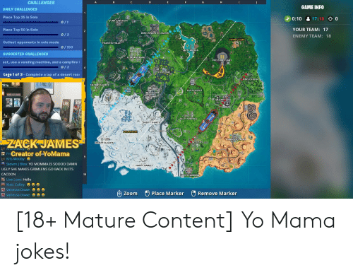 Salty Springs: CHALLENGES  GAME INFO  DAILY CHALLENGES  Place Top 25 in Solo  0:10 17:18 0  JUNK JUNCTION  0/1  YOUR TEAM: 17  Place Top 50 in Solo  DIRECTINGPETES BLOCK  0/3  ENEMY TEAM: 18  SUNNY STEPS  Outlast opponents in solo mode  0/150  LAZY LAGOON  SUGGESTED CHALLENGES  PLEASANT PARK  est, use a vending machine, and a campfire  0/3  LOOT LAKE  tage 1 of 3-Complete a lap of a desert rac  ONELY LODGE  SNOBBY SHORES  NEOIETED  DUSTY DIVOT  MEGALL  SALTY SPRINGS  SHIFTY SHAFTS  POLARPEAK  KDARADISE PALMS  ZACK JAMES  FA AL FIELDS  FROSTY FLIGHTS  FreCreator ofaYoMama  Kris Wooby:  Steven I Blea: YO MOMMA IS SOO0O DAMN  HAPPY HAMLET  UGLY SHE MAKES GRIMLENS GO BACK IN ITS  CACOON  LUCKY LANDING-  Live Love: Hello  Matt Colley:  e e  Vanessa Dowe:  Vanessa Dowe: ee  Place Marker  Remove Marker  Zoom [18+ Mature Content] Yo Mama jokes!